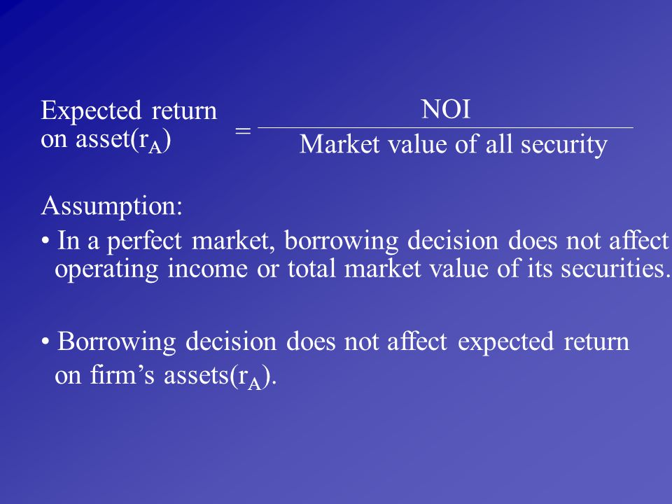Expected return on asset(rA) NOI. = Market value of all security. Assumption: In a perfect market, borrowing decision does not affect.