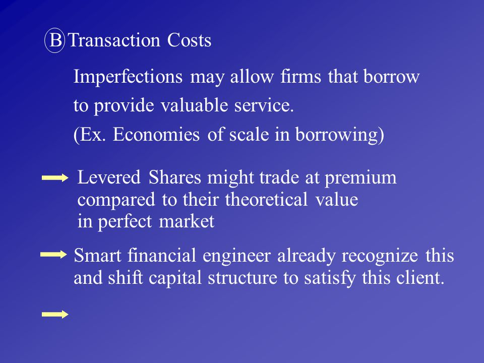 B Transaction Costs. Imperfections may allow firms that borrow. to provide valuable service. (Ex. Economies of scale in borrowing)