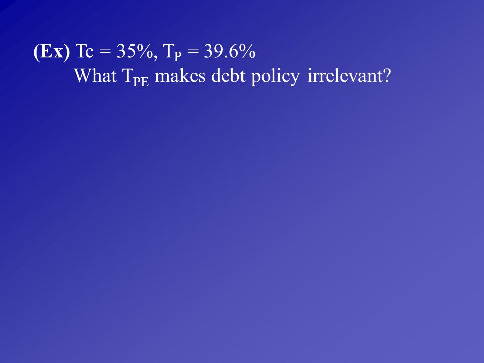 (Ex) Tc = 35%, TP = 39.6% What TPE makes debt policy irrelevant
