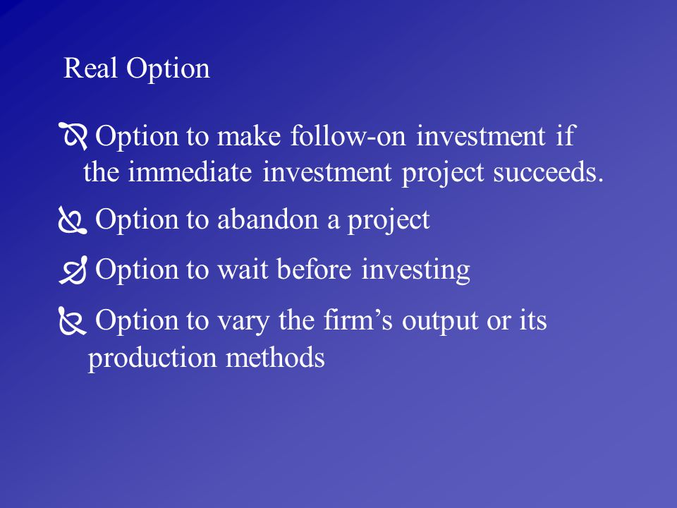 Real Option  Option to make follow-on investment if the immediate investment project succeeds.  Option to abandon a project.