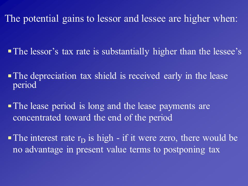 The potential gains to lessor and lessee are higher when:
