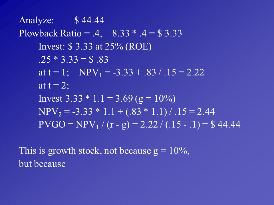 Analyze: $ 44.44 Plowback Ratio = .4, 8.33 * .4 = $ 3.33. Invest: $ 3.33 at 25% (ROE) .25 * 3.33 = $ .83.