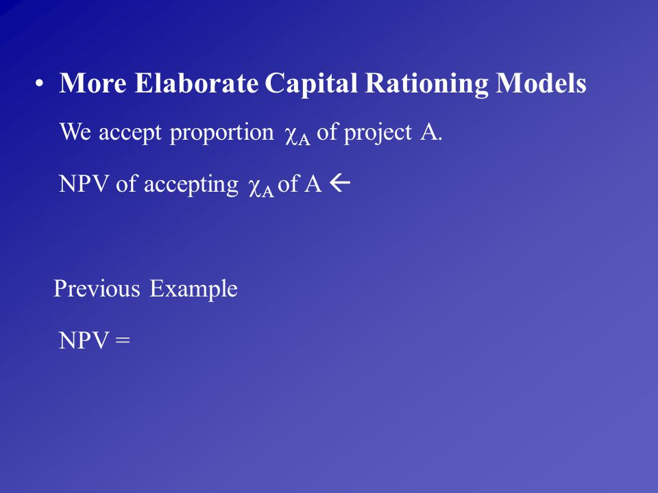 More Elaborate Capital Rationing Models We accept proportion A of project A.