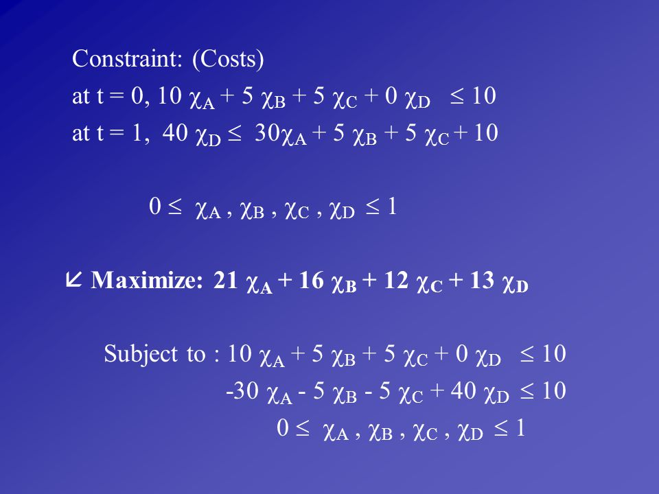 Constraint: (Costs) at t = 0, 10 A + 5 B + 5 C + 0 D  10. at t = 1, 40 D  30A + 5 B + 5 C + 10.