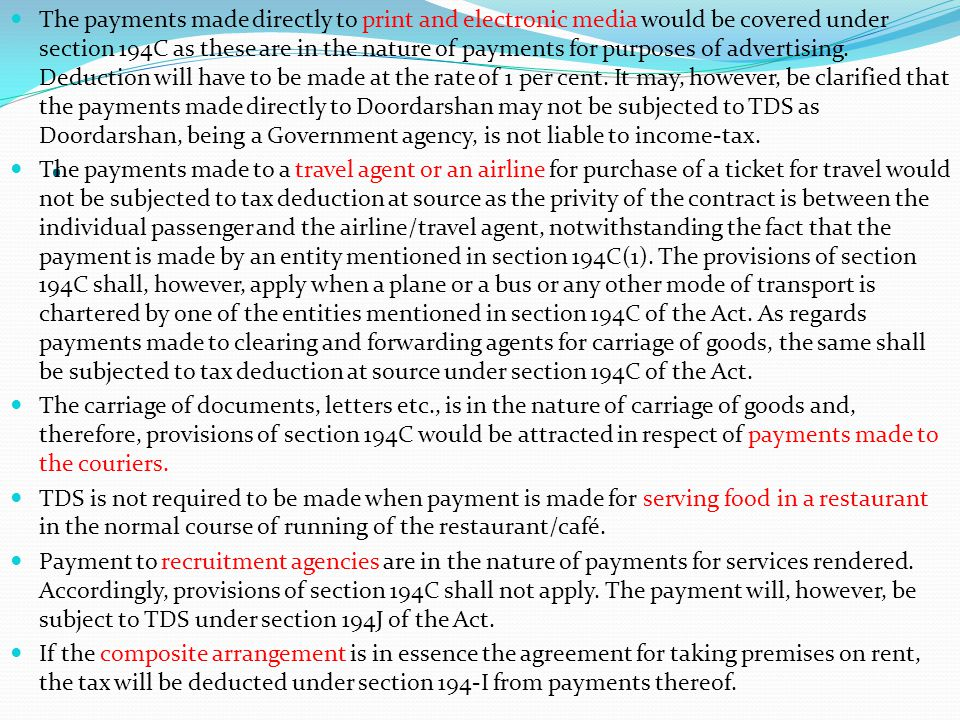 The payments made directly to print and electronic media would be covered under section 194C as these are in the nature of payments for purposes of advertising. Deduction will have to be made at the rate of 1 per cent. It may, however, be clarified that the payments made directly to Doordarshan may not be subjected to TDS as Doordarshan, being a Government agency, is not liable to income-tax.