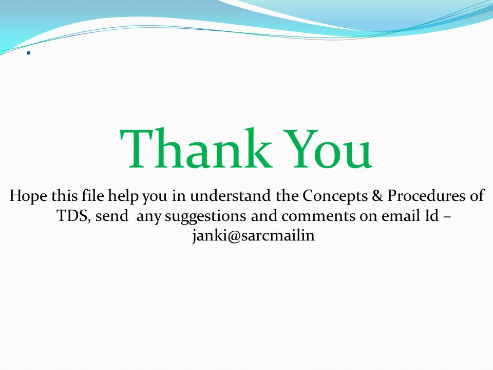 Thank You Hope this file help you in understand the Concepts & Procedures of TDS, send any suggestions and comments on email Id –janki@sarcmailin.