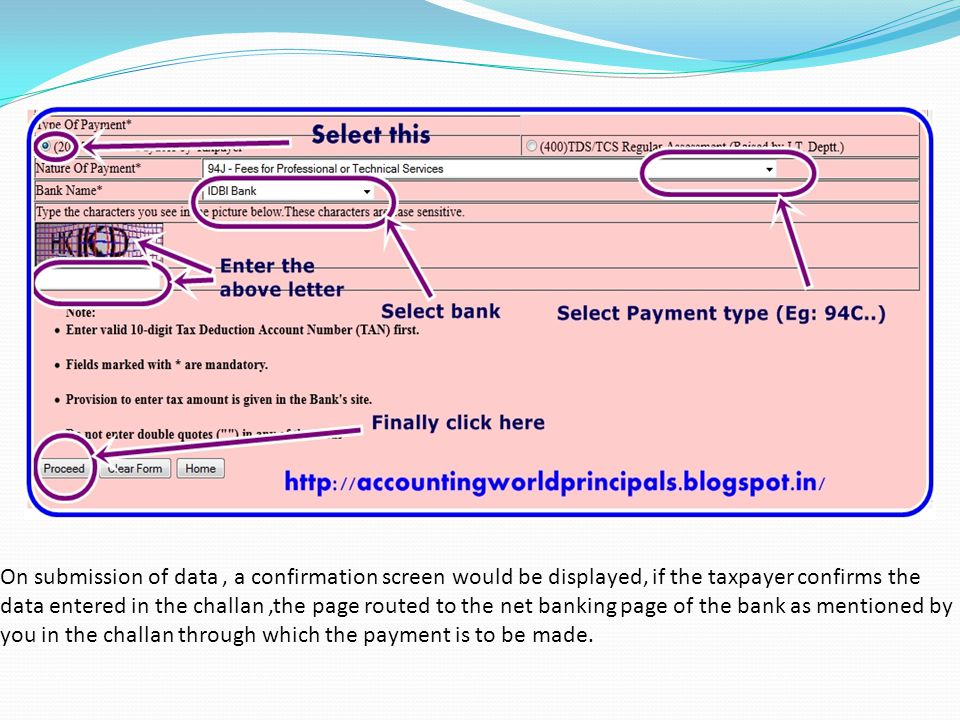 On submission of data , a confirmation screen would be displayed, if the taxpayer confirms the data entered in the challan ,the page routed to the net banking page of the bank as mentioned by you in the challan through which the payment is to be made.