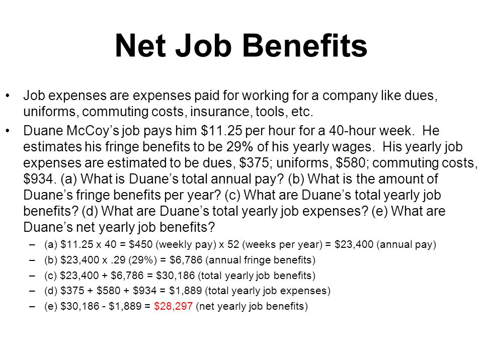 Net Job Benefits Job expenses are expenses paid for working for a company like dues, uniforms, commuting costs, insurance, tools, etc.