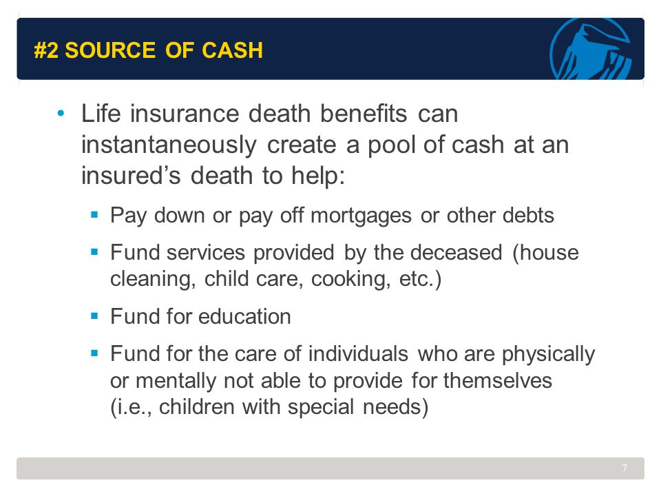 #2 Source of Cash Life insurance death benefits can instantaneously create a pool of cash at an insured's death to help: