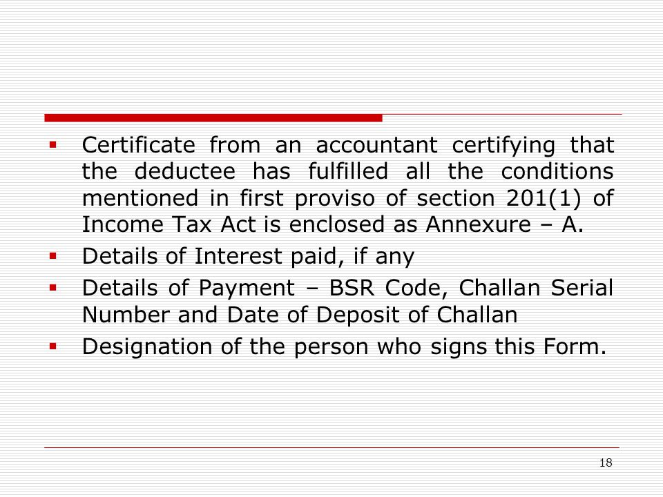 Certificate from an accountant certifying that the deductee has fulfilled all the conditions mentioned in first proviso of section 201(1) of Income Tax Act is enclosed as Annexure – A.