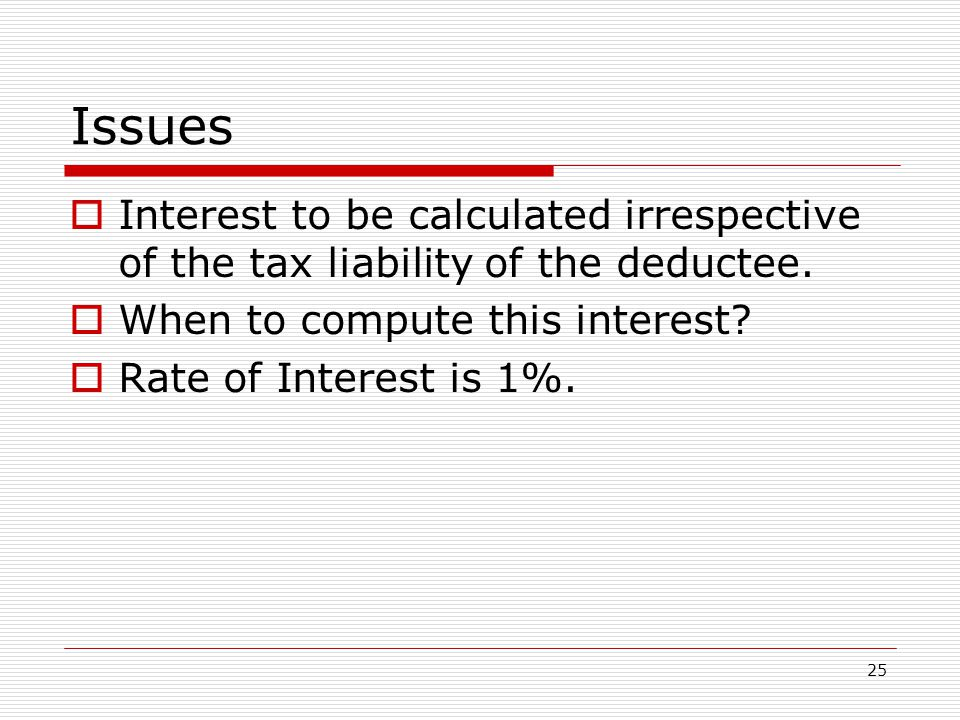 Issues Interest to be calculated irrespective of the tax liability of the deductee. When to compute this interest
