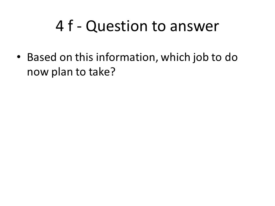 4 f - Question to answer Based on this information, which job to do now plan to take