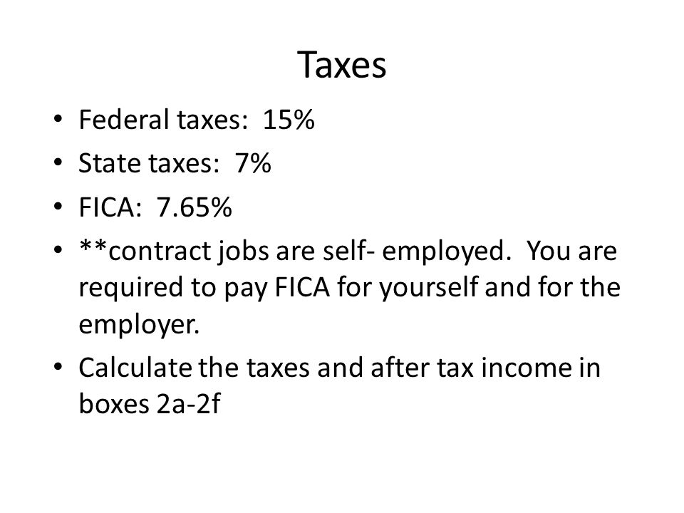 Taxes Federal taxes: 15% State taxes: 7% FICA: 7.65%