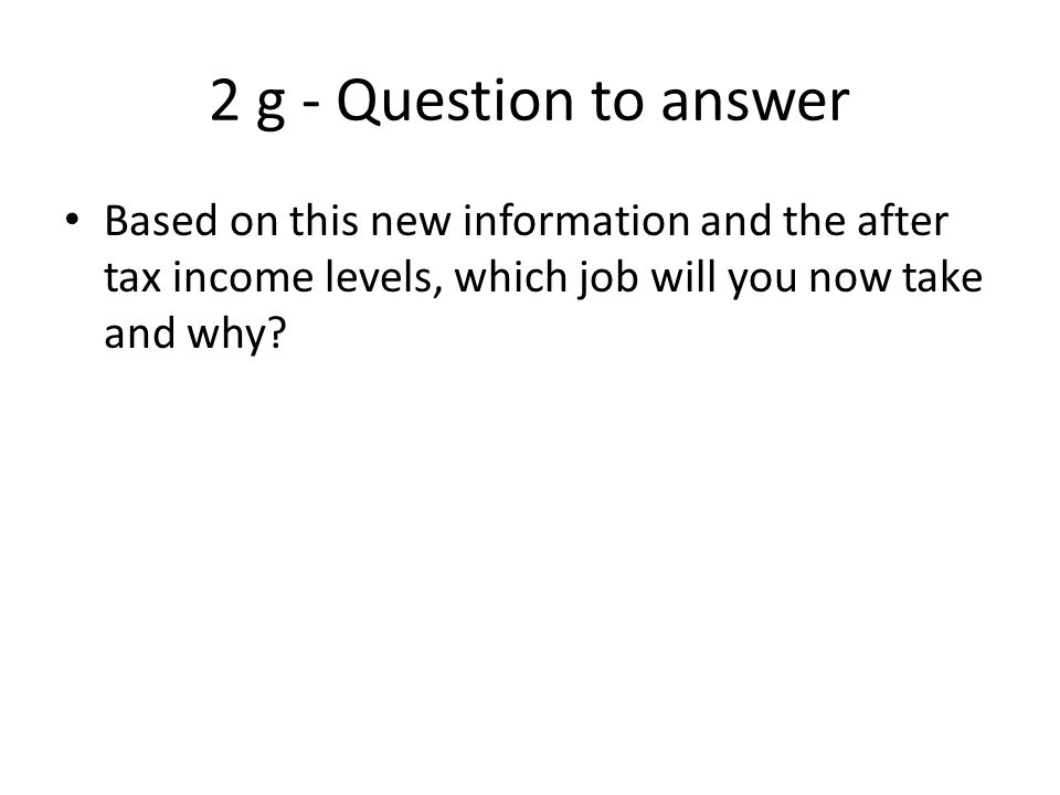 2 g - Question to answer Based on this new information and the after tax income levels, which job will you now take and why