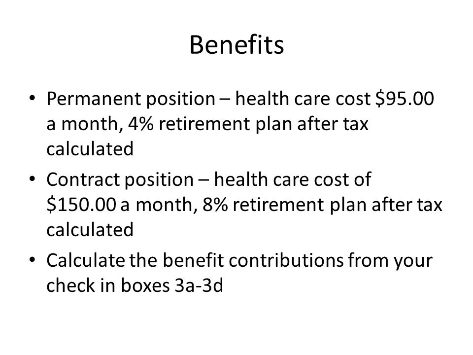 Benefits Permanent position – health care cost $95.00 a month, 4% retirement plan after tax calculated.