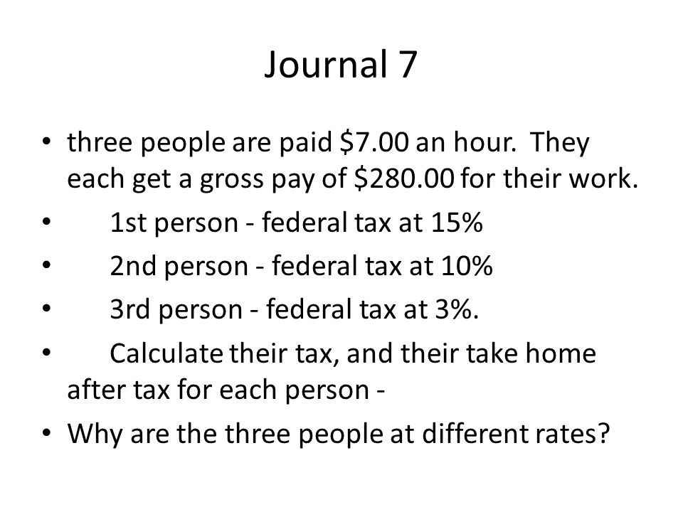 Journal 7 three people are paid $7.00 an hour. They each get a gross pay of $280.00 for their work.
