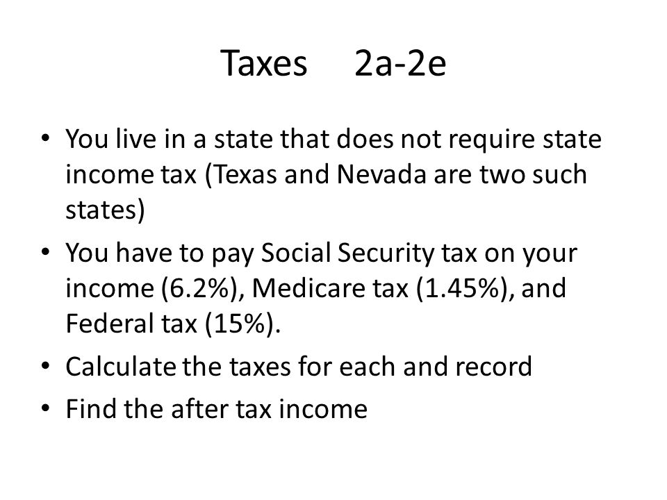 Taxes 2a-2e You live in a state that does not require state income tax (Texas and Nevada are two such states)