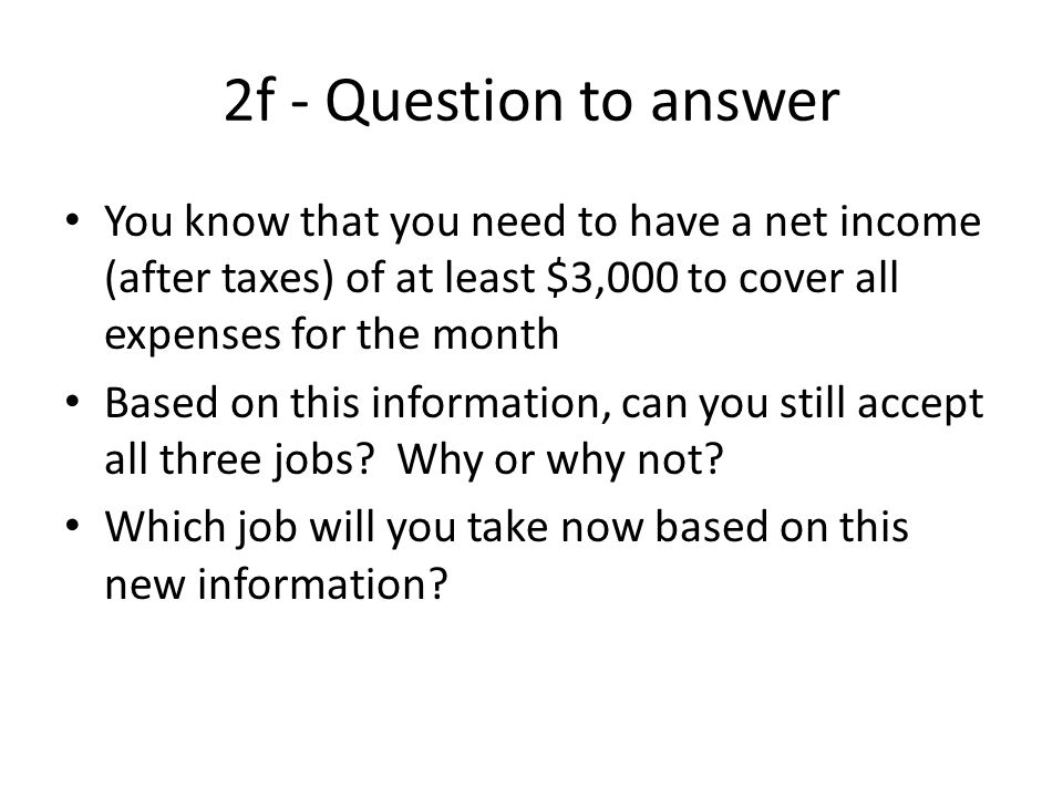 2f - Question to answer You know that you need to have a net income (after taxes) of at least $3,000 to cover all expenses for the month.