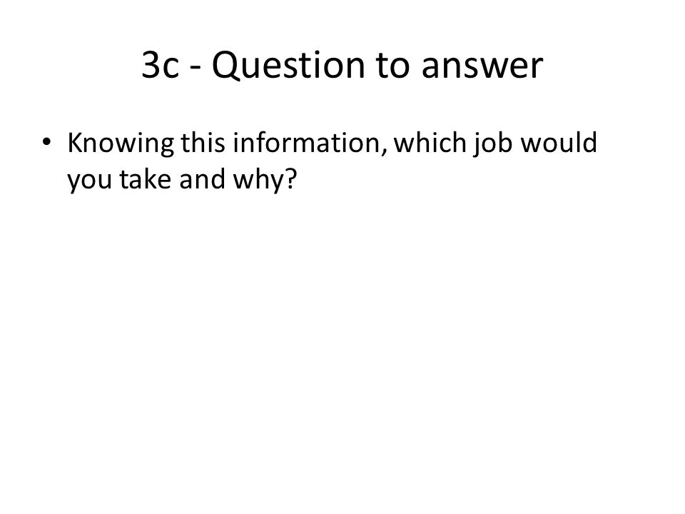3c - Question to answer Knowing this information, which job would you take and why