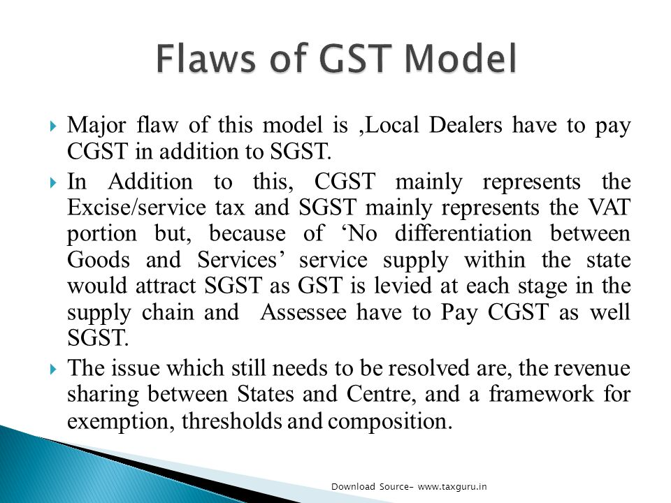 Flaws of GST Model Major flaw of this model is ,Local Dealers have to pay CGST in addition to SGST.