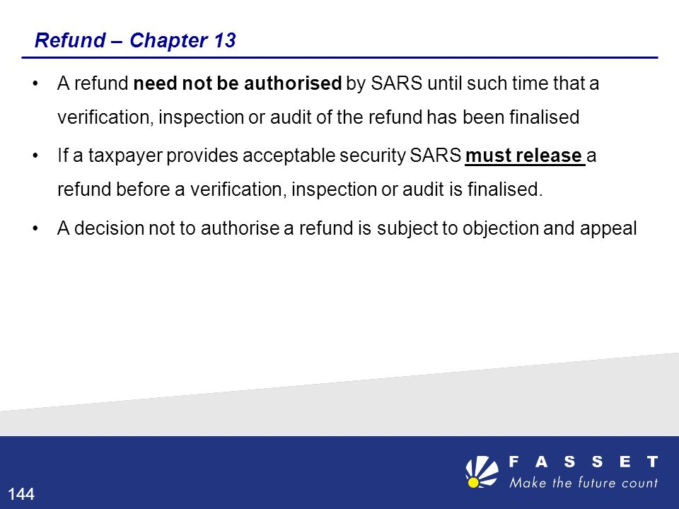 Refund – Chapter 13 A refund need not be authorised by SARS until such time that a verification, inspection or audit of the refund has been finalised.