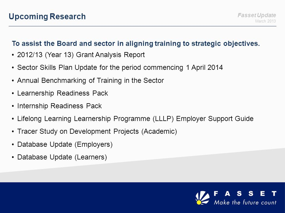 Upcoming Research Fasset Update. March 2013. To assist the Board and sector in aligning training to strategic objectives.