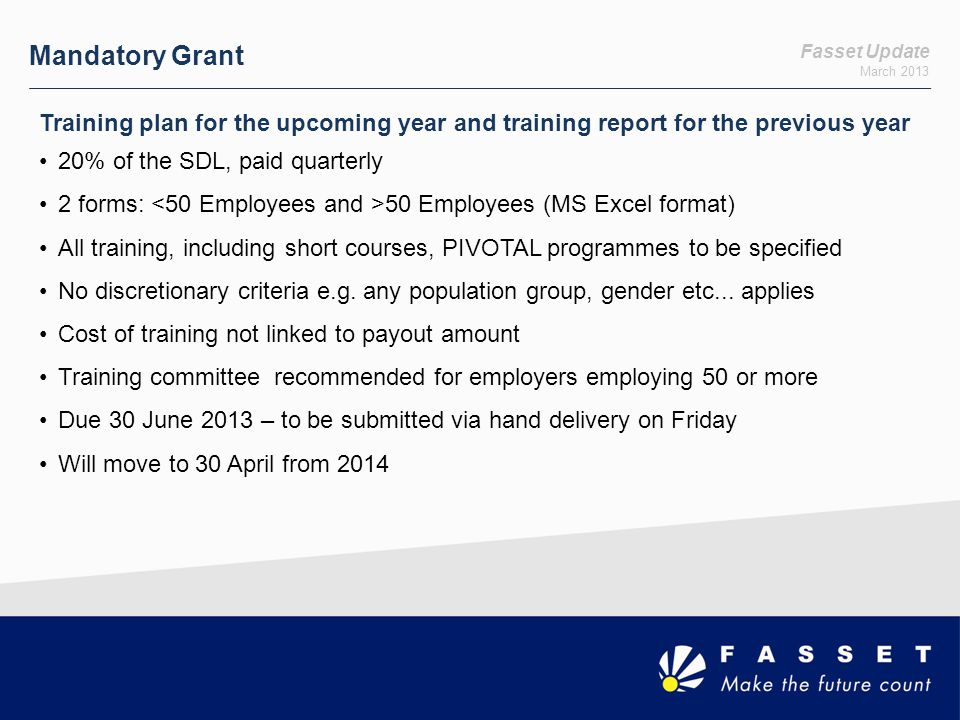 Mandatory Grant Fasset Update. March 2013. Training plan for the upcoming year and training report for the previous year.