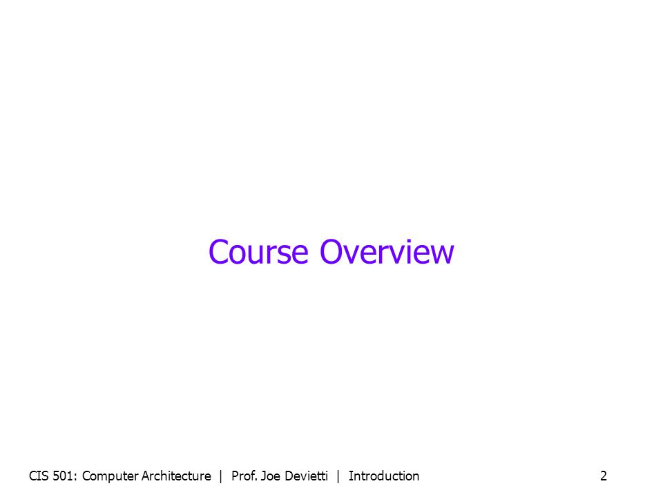 Course Overview CIS 501: Computer Architecture | Prof. Joe Devietti | Introduction