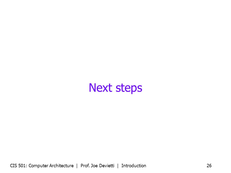 Next steps CIS 501: Computer Architecture | Prof. Joe Devietti | Introduction