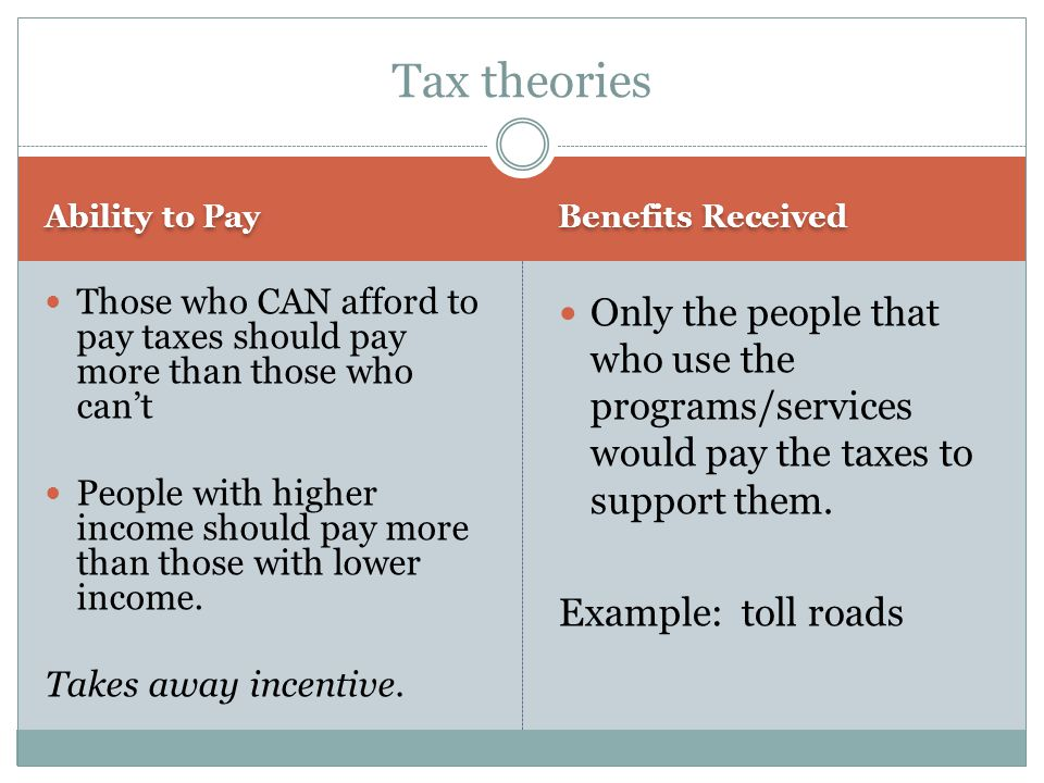 Tax theories Ability to Pay. Benefits Received. Those who CAN afford to pay taxes should pay more than those who can't.