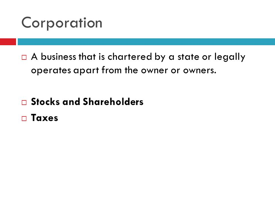 Corporation A business that is chartered by a state or legally operates apart from the owner or owners.