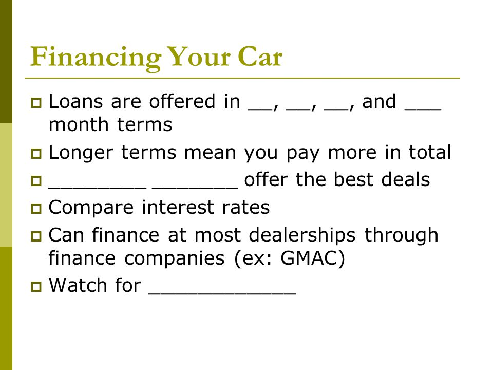 Financing Your Car Loans are offered in __, __, __, and ___ month terms. Longer terms mean you pay more in total.