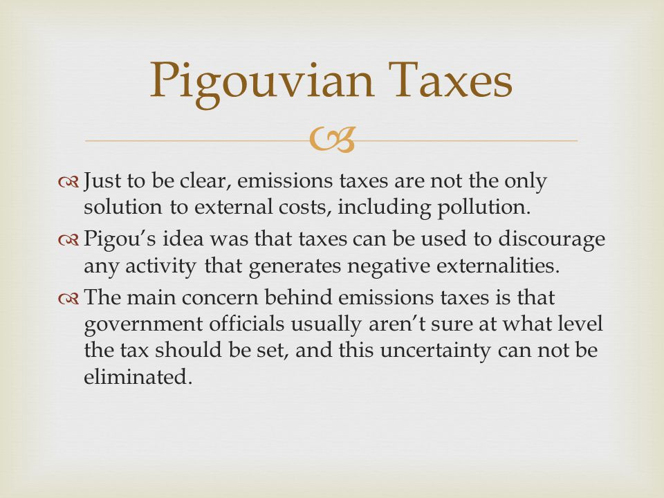 Pigouvian Taxes Just to be clear, emissions taxes are not the only solution to external costs, including pollution.
