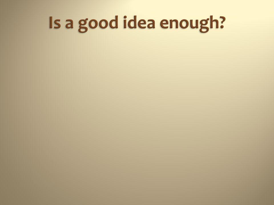 Is a good idea enough