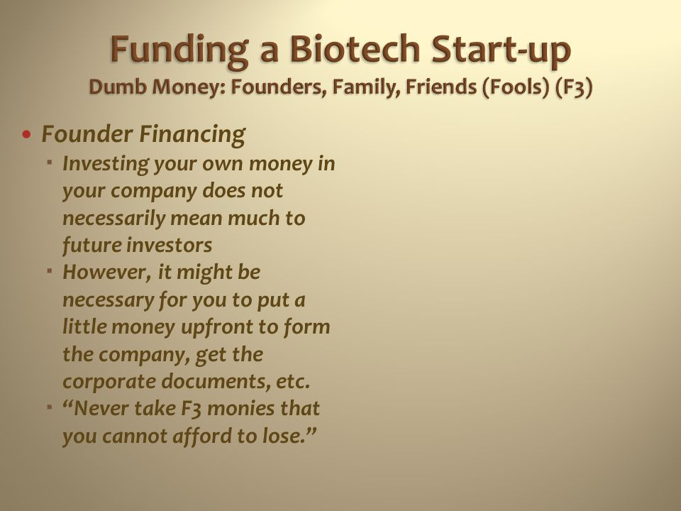 Funding a Biotech Start-up Dumb Money: Founders, Family, Friends (Fools) (F3)