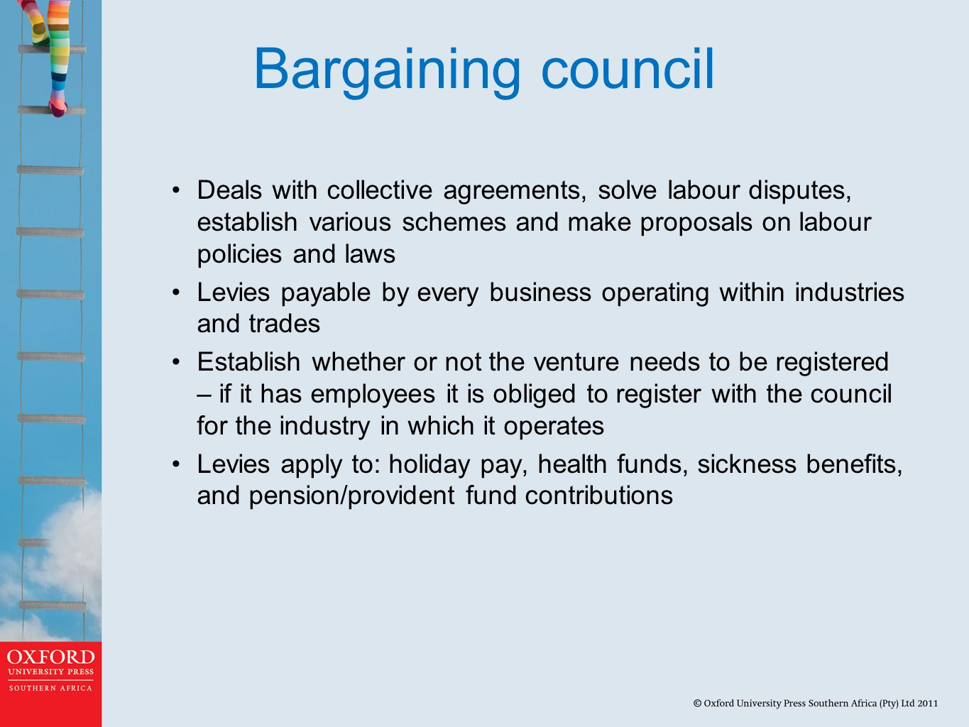 Bargaining council Deals with collective agreements, solve labour disputes, establish various schemes and make proposals on labour policies and laws.