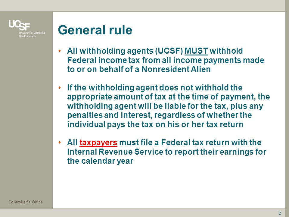 General rule All withholding agents (UCSF) MUST withhold Federal income tax from all income payments made to or on behalf of a Nonresident Alien.