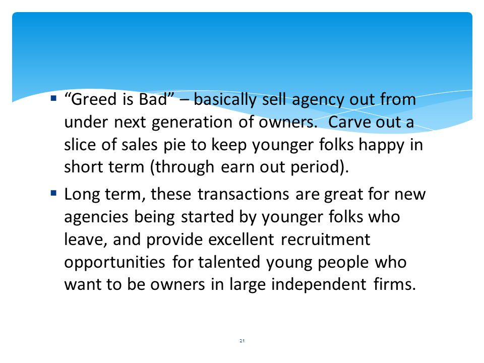 Greed is Bad – basically sell agency out from under next generation of owners. Carve out a slice of sales pie to keep younger folks happy in short term (through earn out period).