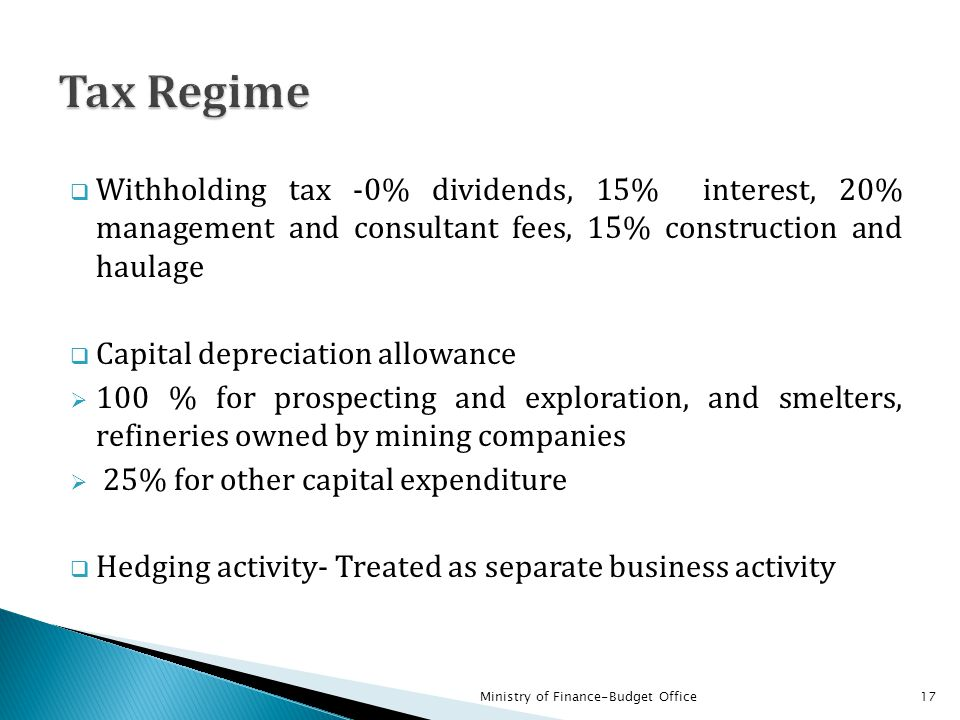 Tax Regime Withholding tax -0% dividends, 15% interest, 20% management and consultant fees, 15% construction and haulage.