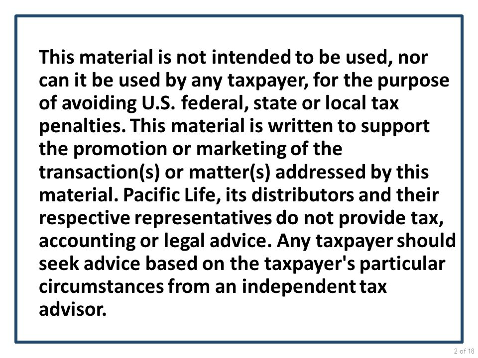 This material is not intended to be used, nor can it be used by any taxpayer, for the purpose of avoiding U.S. federal, state or local tax penalties. This material is written to support the promotion or marketing of the transaction(s) or matter(s) addressed by this material. Pacific Life, its distributors and their respective representatives do not provide tax, accounting or legal advice. Any taxpayer should seek advice based on the taxpayer s particular circumstances from an independent tax advisor.