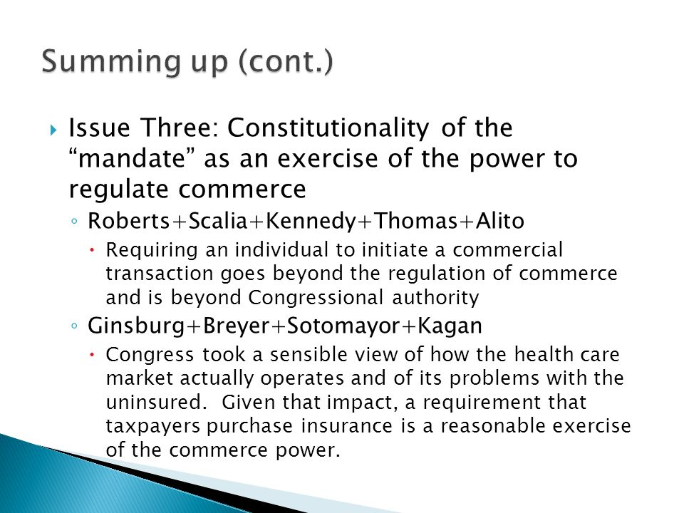 Summing up (cont.) Issue Three: Constitutionality of the mandate as an exercise of the power to regulate commerce.