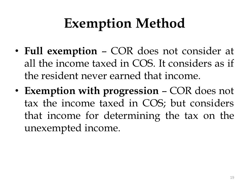 Credit Method Exemption Method. Looks at tax. Looks at income. Total Tax payable is usually equal to the higher of the rates in two countries.