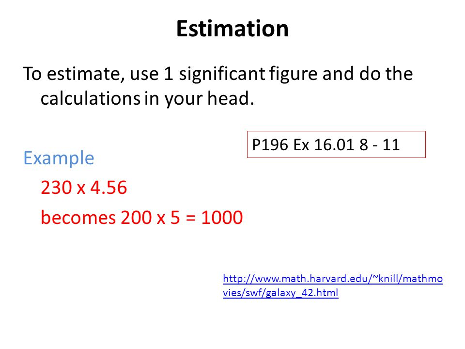 Estimation To estimate, use 1 significant figure and do the calculations in your head. Example. 230 x 4.56.
