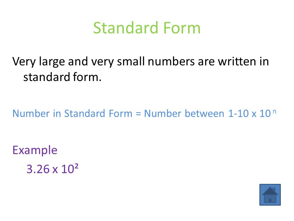 Standard Form Very large and very small numbers are written in standard form. Number in Standard Form = Number between 1-10 x 10 n.