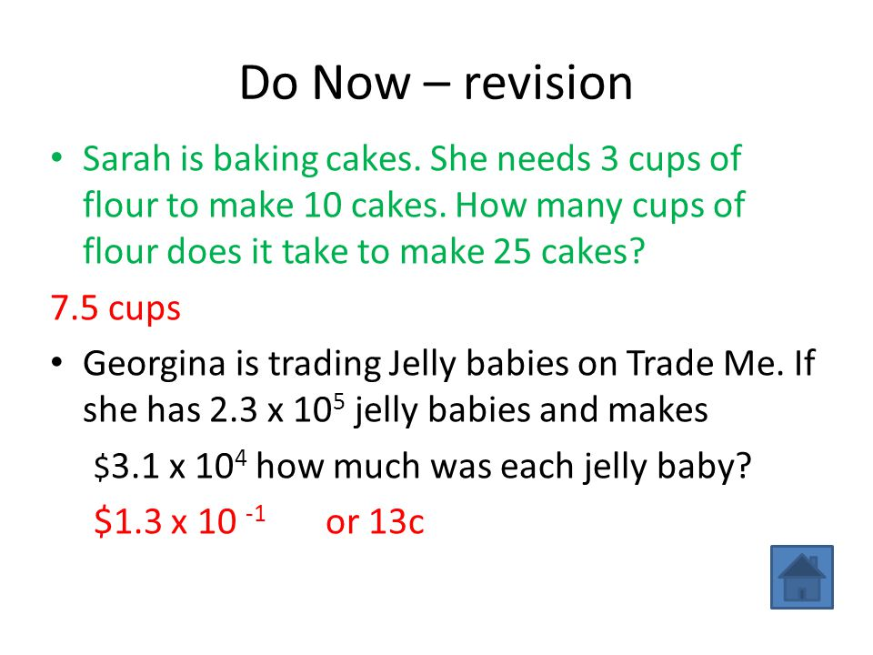 Do Now – revision Sarah is baking cakes. She needs 3 cups of flour to make 10 cakes. How many cups of flour does it take to make 25 cakes