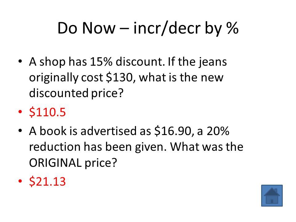 Do Now – incr/decr by % A shop has 15% discount. If the jeans originally cost $130, what is the new discounted price