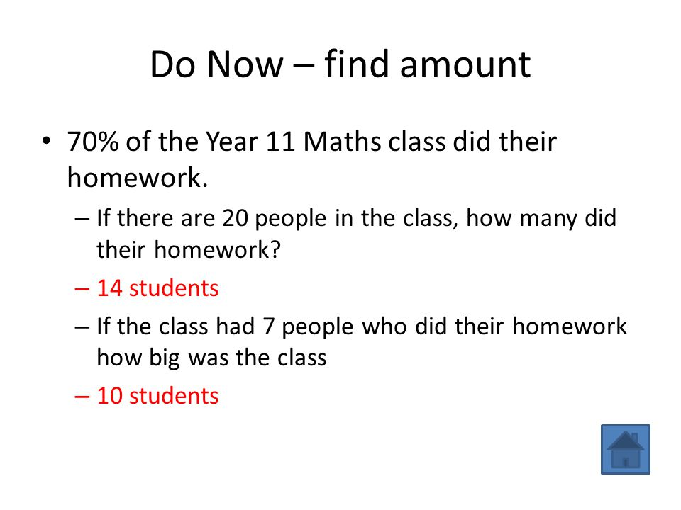 Do Now – find amount 70% of the Year 11 Maths class did their homework. If there are 20 people in the class, how many did their homework