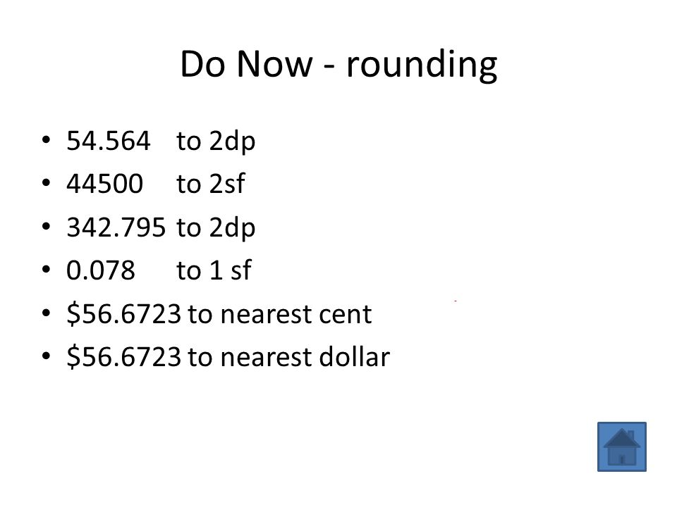 Do Now - rounding 54.564 to 2dp 54.56 44500 to 2sf 45000