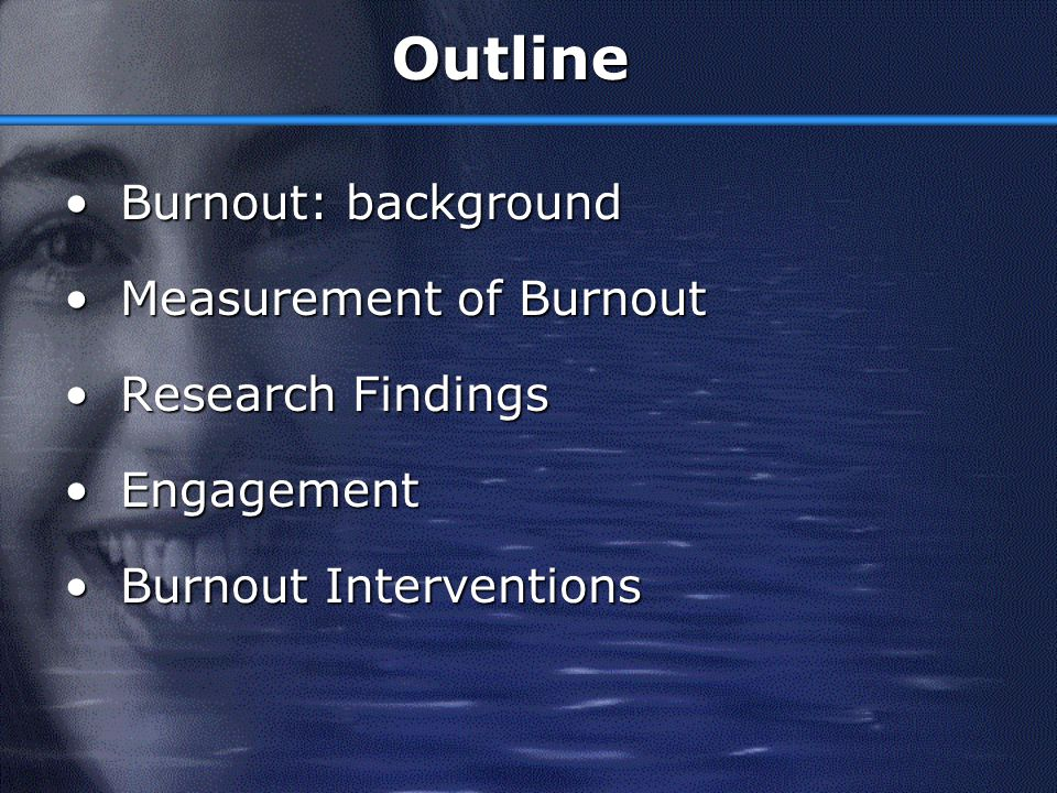 Outline Burnout: background Measurement of Burnout Research Findings