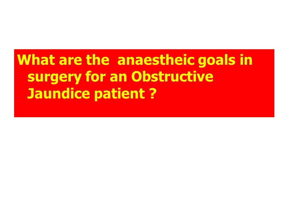 What are the anaestheic goals in surgery for an Obstructive Jaundice patient